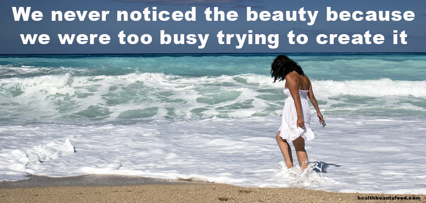 We never noticed the beauty because we were too busy trying to create it